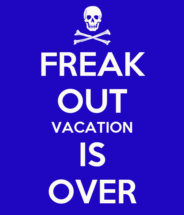 FREAK OUT VACATION IS OVER