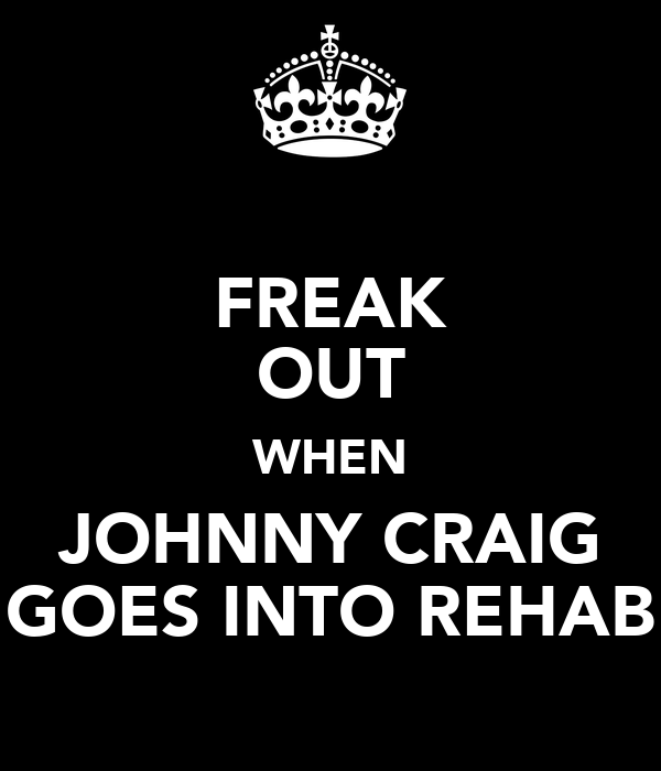 FREAK OUT WHEN JOHNNY CRAIG GOES INTO REHAB