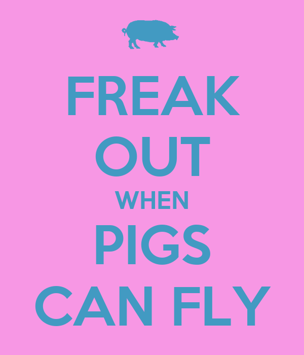 FREAK OUT WHEN PIGS CAN FLY