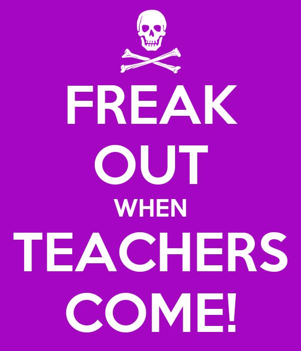 FREAK OUT WHEN TEACHERS COME!