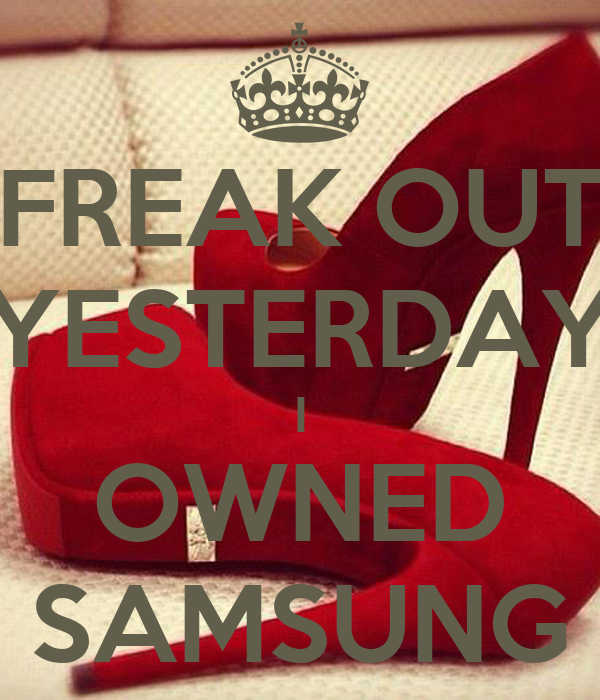 FREAK OUT YESTERDAY I OWNED SAMSUNG