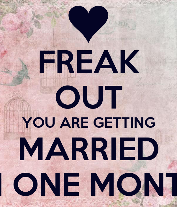 FREAK OUT YOU ARE GETTING MARRIED IN ONE MONTH