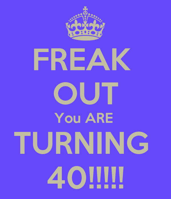 FREAK  OUT You ARE  TURNING  40!!!!!