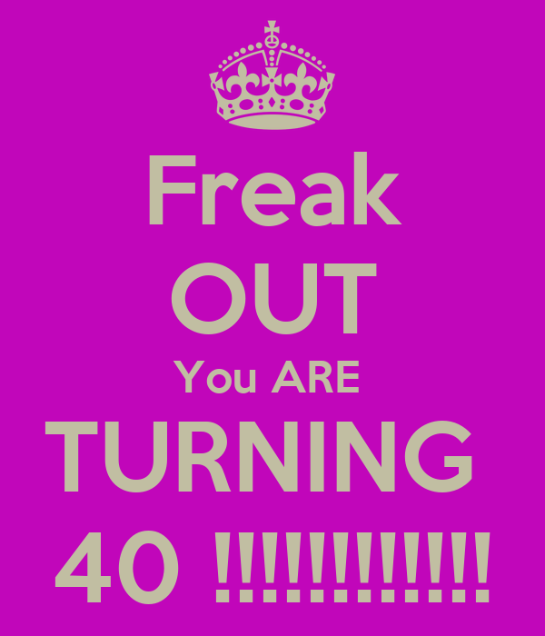 Freak OUT You ARE  TURNING  40 !!!!!!!!!!!!