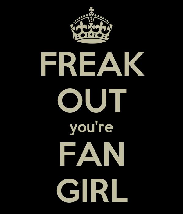FREAK OUT you're FAN GIRL