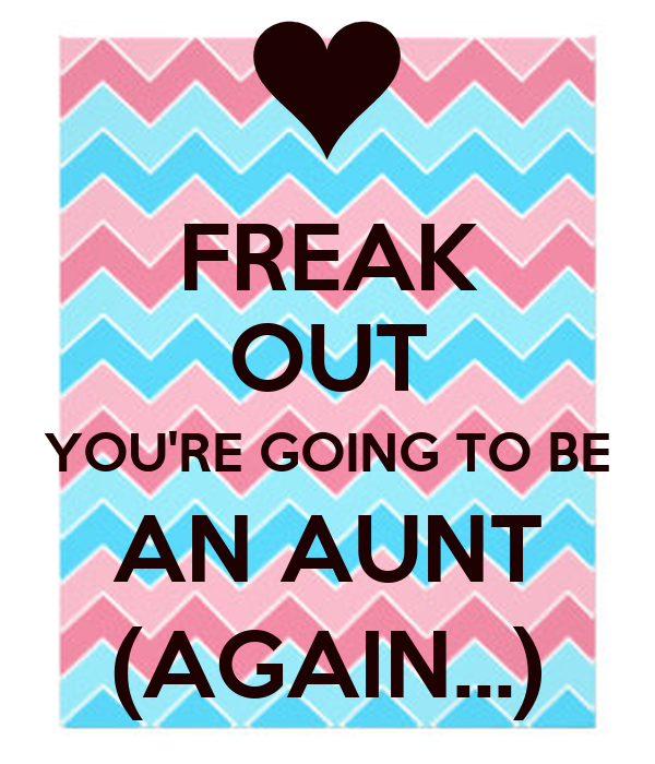 FREAK OUT YOU'RE GOING TO BE AN AUNT (AGAIN...)