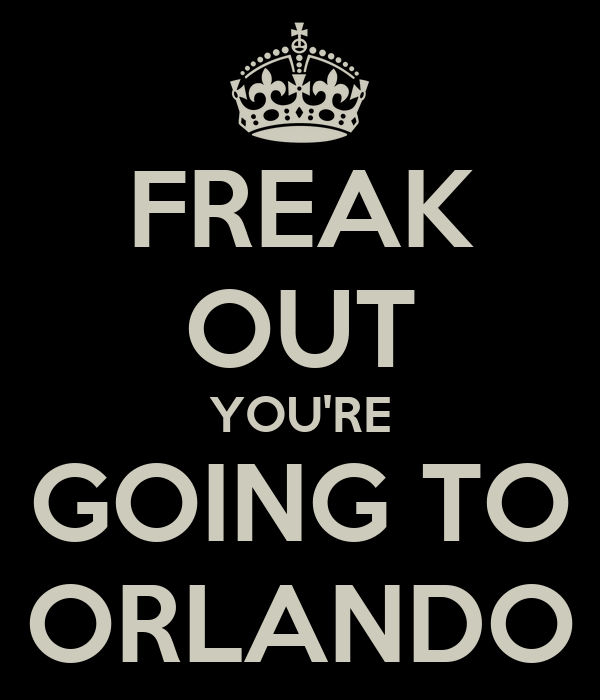 FREAK OUT YOU'RE GOING TO ORLANDO