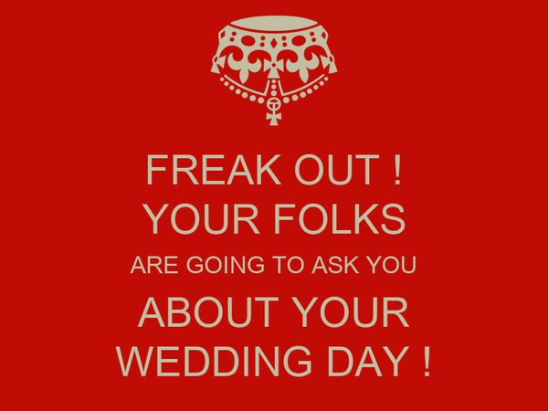 FREAK OUT ! YOUR FOLKS ARE GOING TO ASK YOU ABOUT YOUR WEDDING DAY !