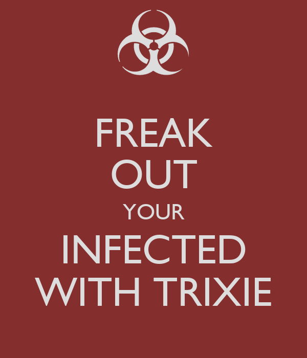 FREAK OUT YOUR INFECTED WITH TRIXIE