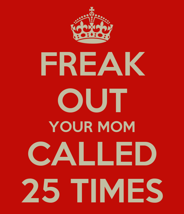 FREAK OUT YOUR MOM CALLED 25 TIMES