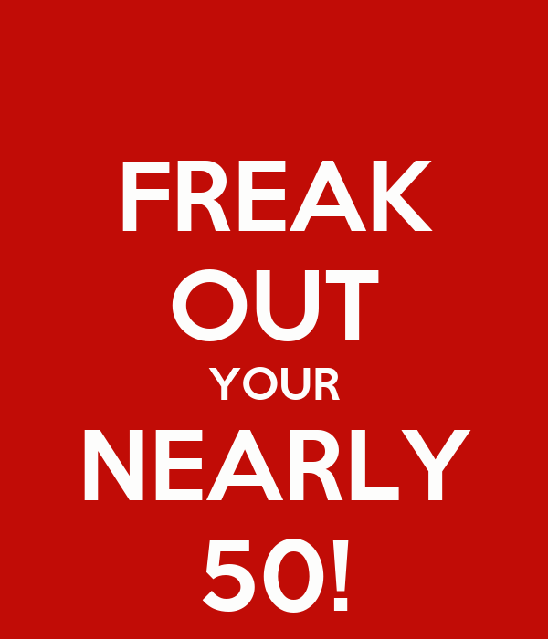 FREAK OUT YOUR NEARLY 50!