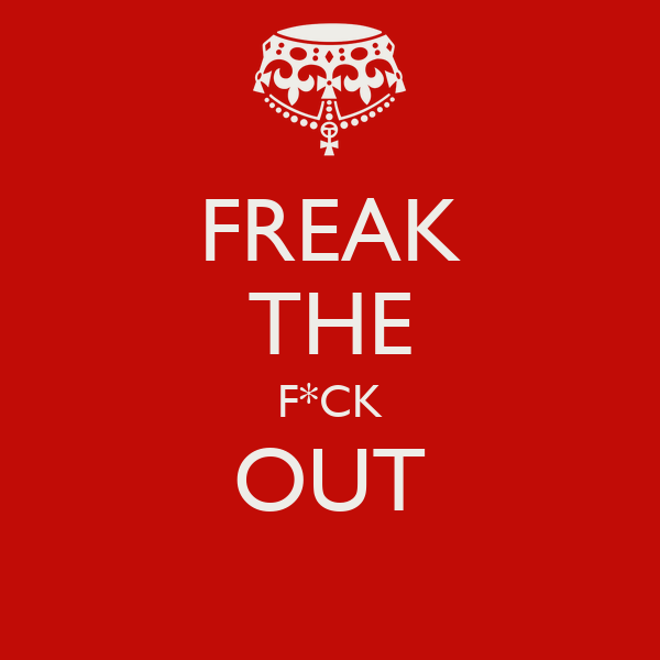 FREAK THE F*CK OUT