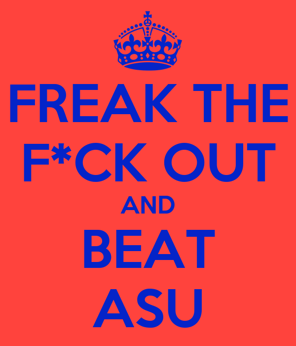 FREAK THE F*CK OUT AND BEAT ASU