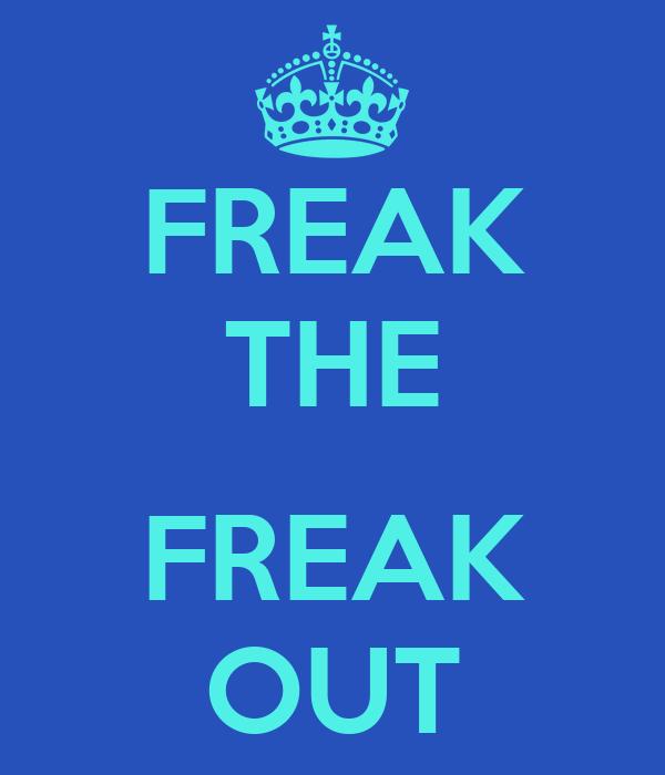 FREAK THE  FREAK OUT