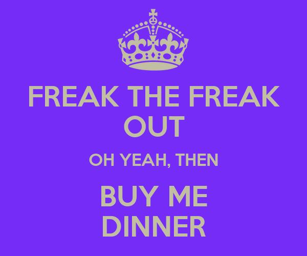 FREAK THE FREAK OUT OH YEAH, THEN BUY ME DINNER