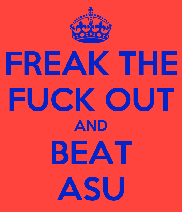 FREAK THE FUCK OUT AND BEAT ASU