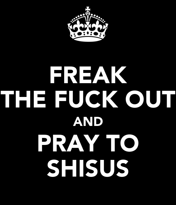 FREAK THE FUCK OUT AND PRAY TO SHISUS