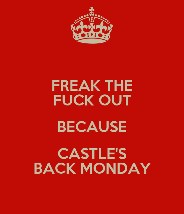 FREAK THE FUCK OUT BECAUSE CASTLE'S BACK MONDAY