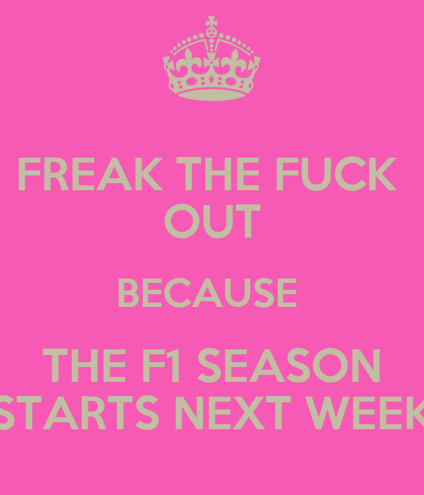 FREAK THE FUCK  OUT BECAUSE  THE F1 SEASON STARTS NEXT WEEK