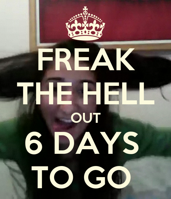 FREAK THE HELL OUT 6 DAYS  TO GO