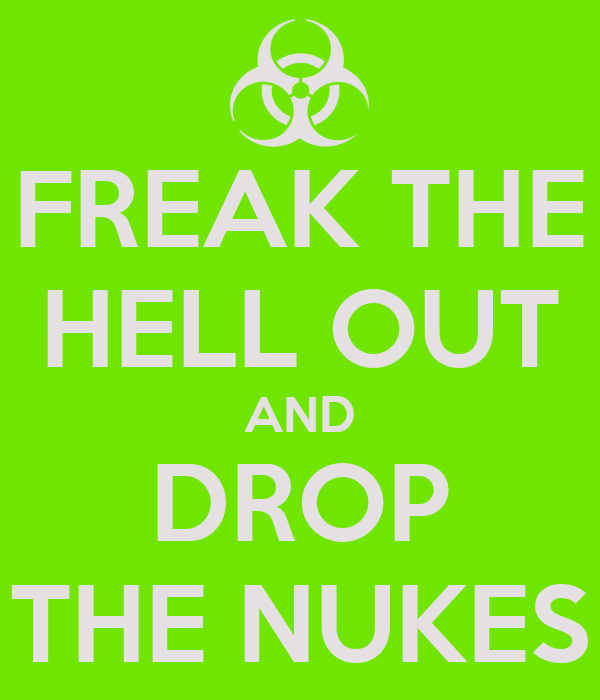 FREAK THE HELL OUT AND DROP THE NUKES