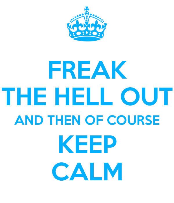 FREAK THE HELL OUT AND THEN OF COURSE KEEP CALM
