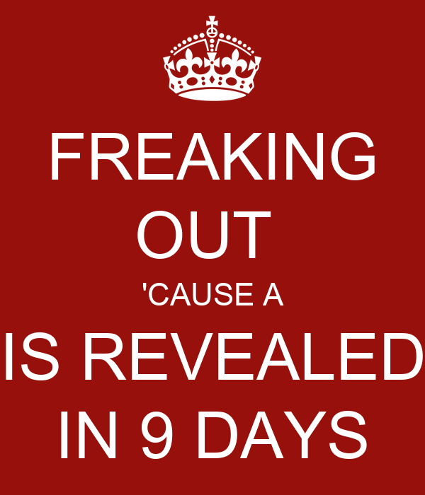 FREAKING OUT  'CAUSE A IS REVEALED IN 9 DAYS