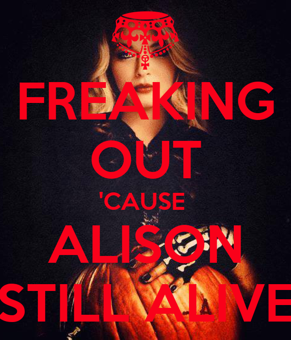 FREAKING OUT 'CAUSE  ALISON STILL ALIVE