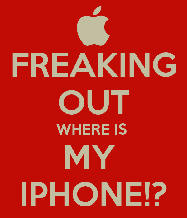 FREAKING OUT WHERE IS  MY  IPHONE!?