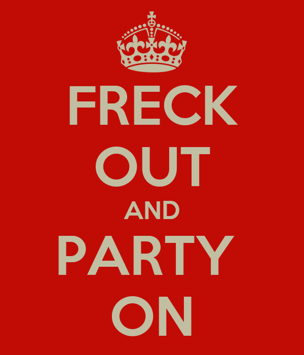 FRECK OUT AND PARTY  ON