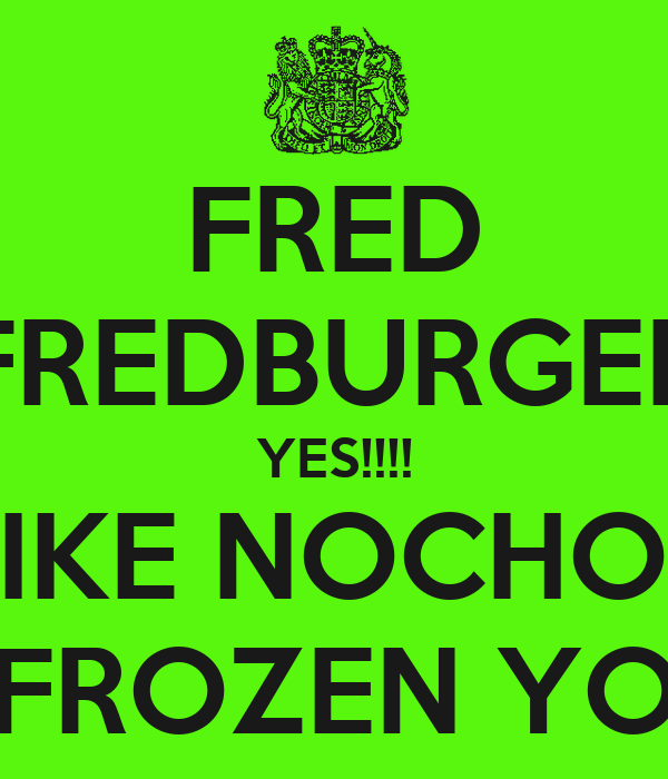 FRED FREDBURGER YES!!!! I LIKE NOCHOES AND FROZEN YOGERT