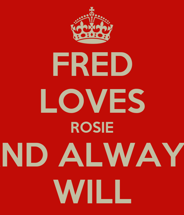 FRED LOVES ROSIE AND ALWAYD WILL