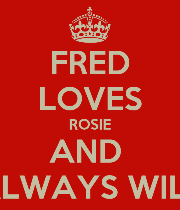 FRED LOVES ROSIE AND  ALWAYS WILL