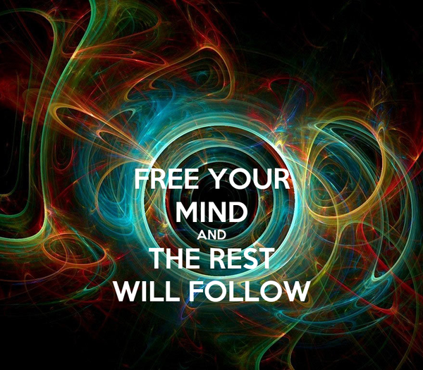 FREE YOUR MIND AND THE REST WILL FOLLOW