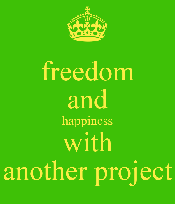 freedom and happiness with another project
