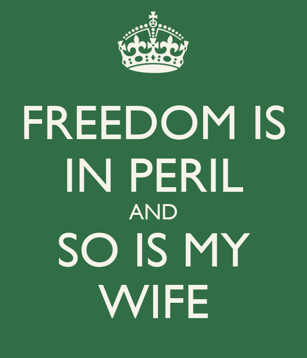 FREEDOM IS IN PERIL AND SO IS MY WIFE