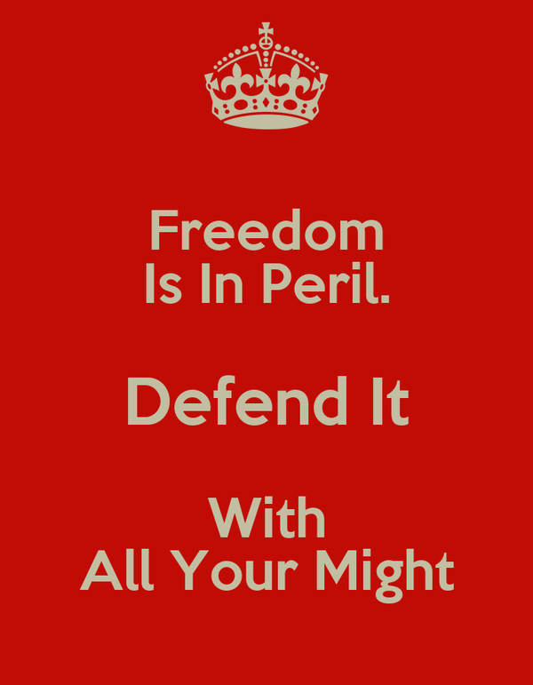 Freedom Is In Peril. Defend It With All Your Might