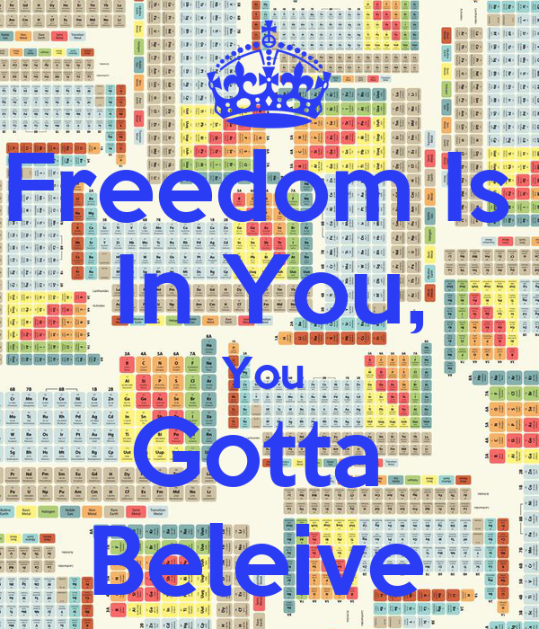 Freedom Is  In You, You  Gotta  Beleive