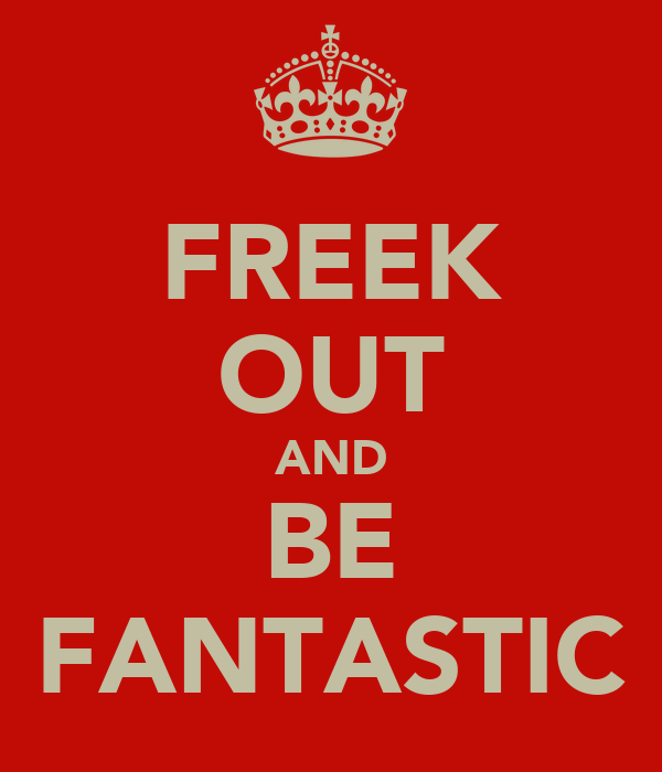 FREEK OUT AND BE FANTASTIC