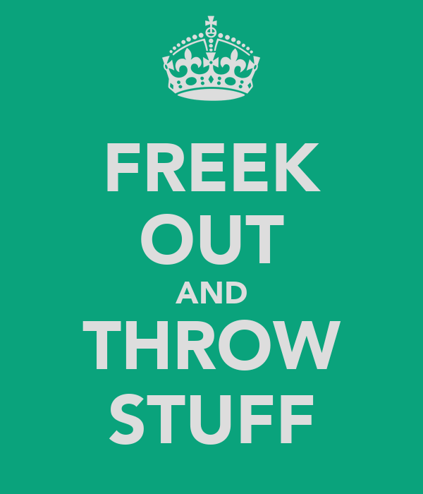 FREEK OUT AND THROW STUFF
