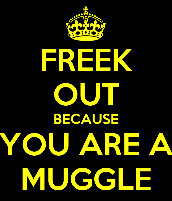 FREEK OUT BECAUSE YOU ARE A MUGGLE