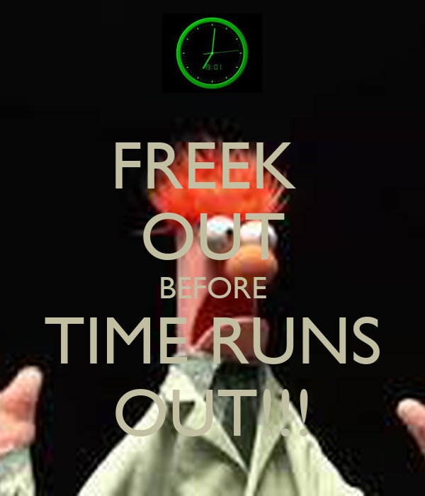 FREEK  OUT BEFORE TIME RUNS OUT!!!