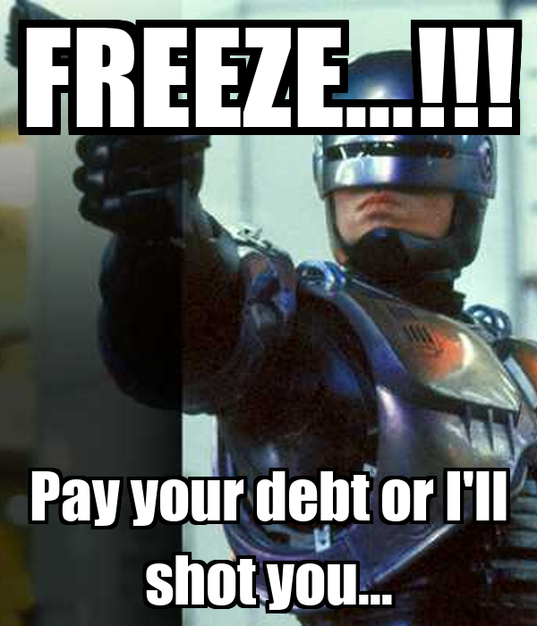 FREEZE...!!! Pay your debt or I'll shot you...