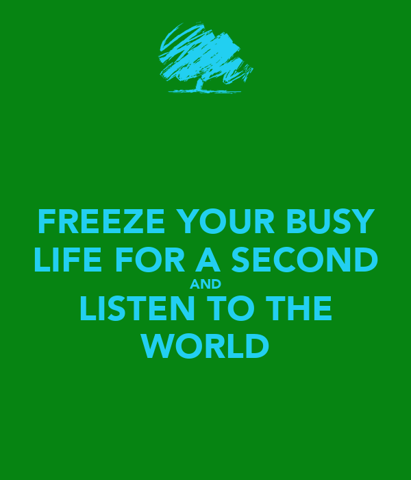 FREEZE YOUR BUSY LIFE FOR A SECOND AND LISTEN TO THE WORLD