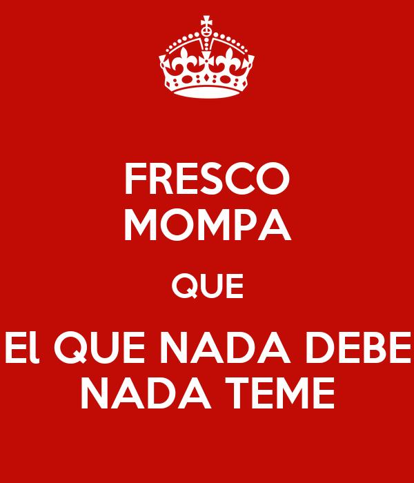 FRESCO MOMPA QUE El QUE NADA DEBE NADA TEME