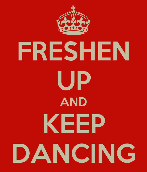 FRESHEN UP AND KEEP DANCING