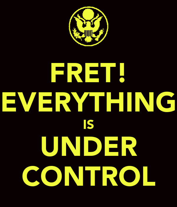 FRET! EVERYTHING IS UNDER CONTROL