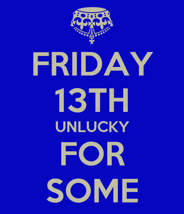 FRIDAY 13TH UNLUCKY FOR SOME