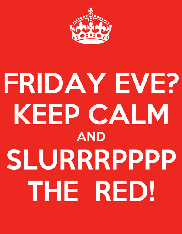 FRIDAY EVE? KEEP CALM AND SLURRRPPPP THE  RED!