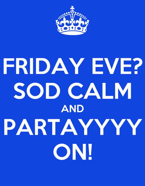 FRIDAY EVE? SOD CALM AND PARTAYYYY ON!